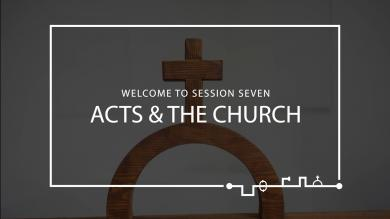 Session 7 – Acts & The Church